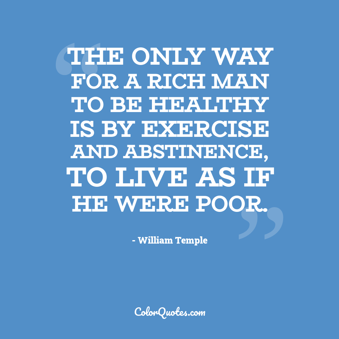 The only way for a rich man to be healthy is by exercise and abstinence, to live as if he were poor.