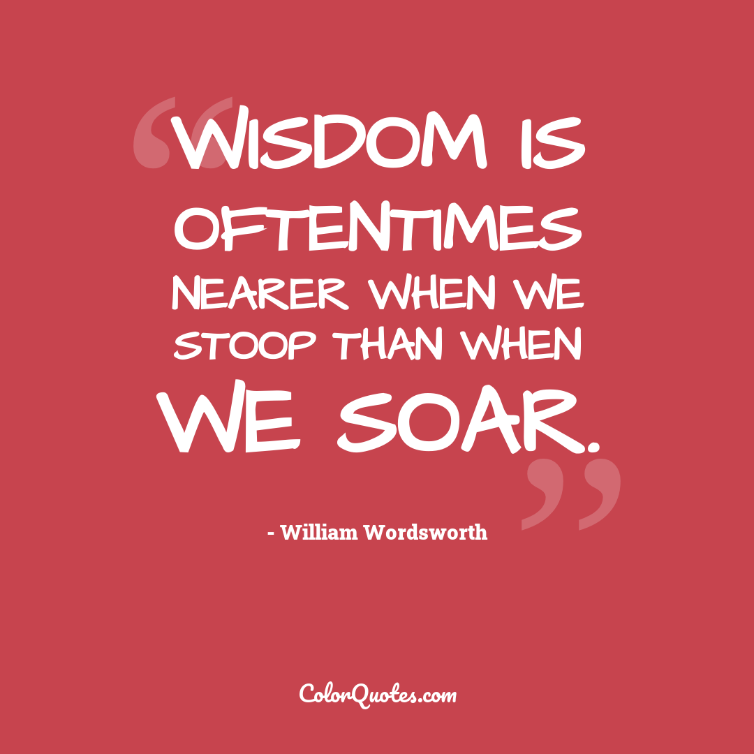 Wisdom is oftentimes nearer when we stoop than when we soar.