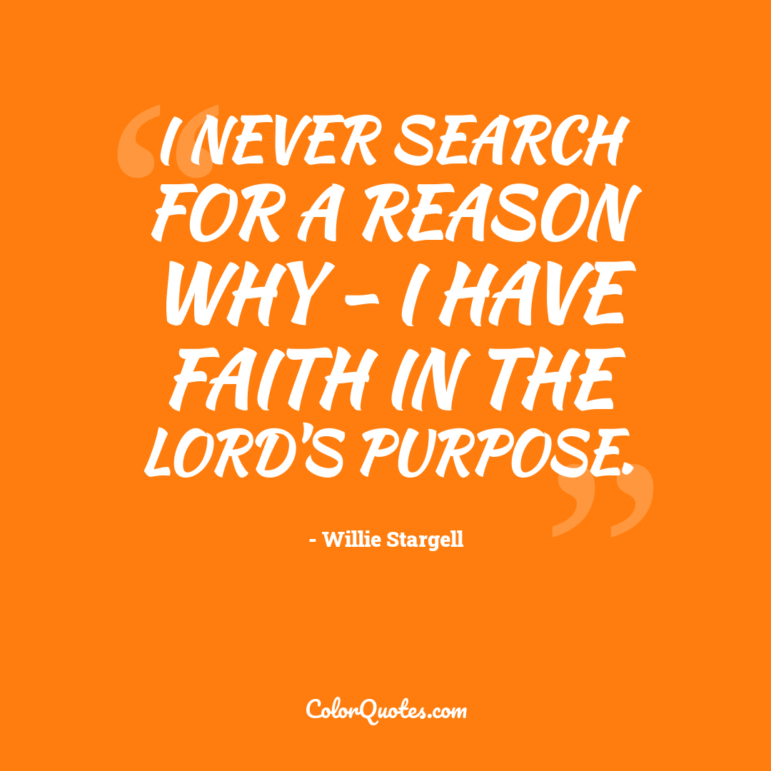 I never search for a reason why - I have faith in the Lord's purpose.