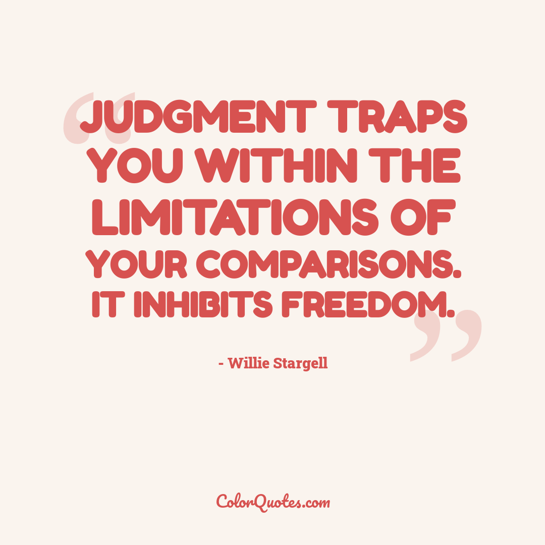 Judgment traps you within the limitations of your comparisons. It inhibits freedom.