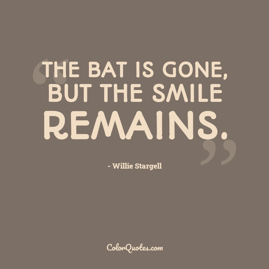 The bat is gone, but the smile remains.