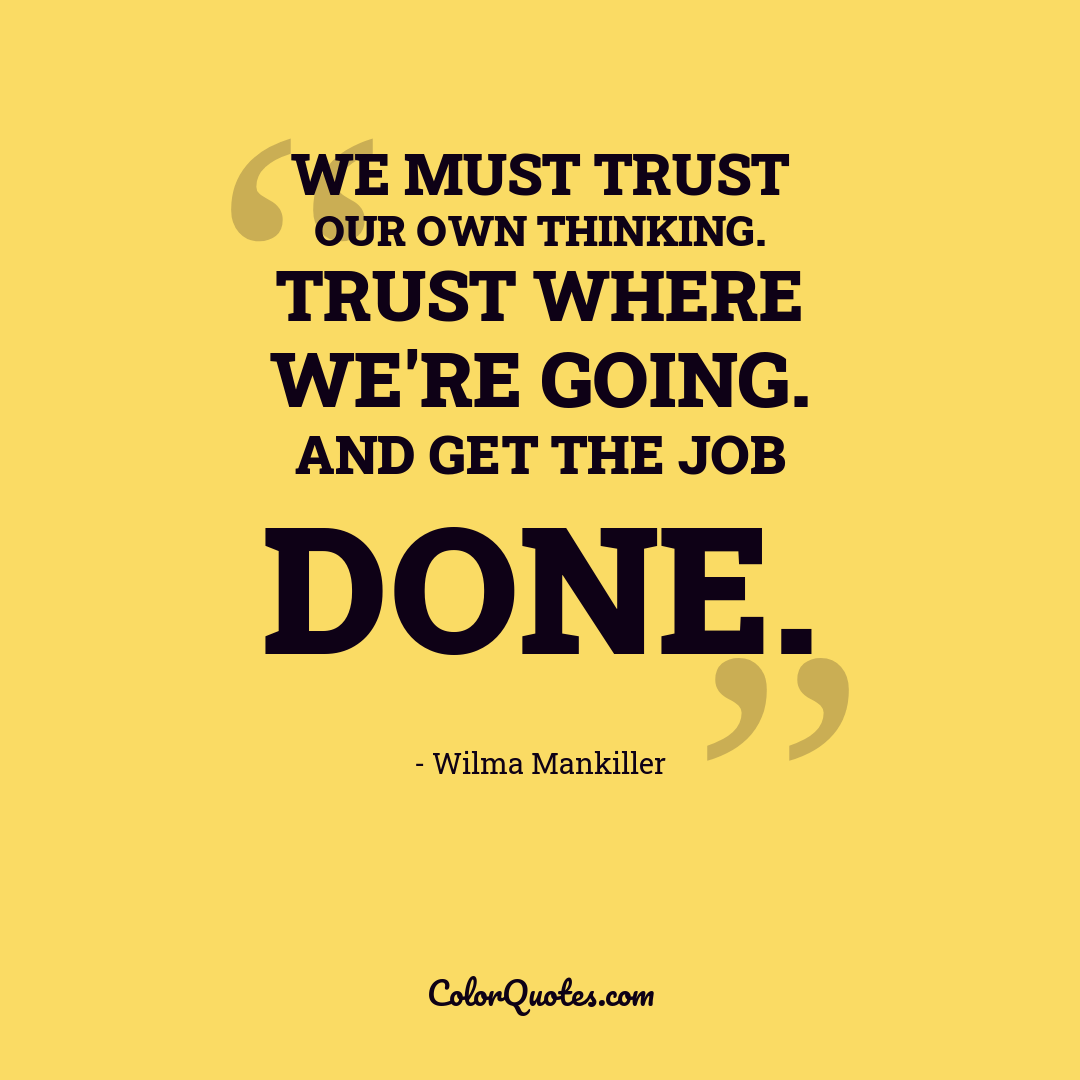 We must trust our own thinking. Trust where we're going. And get the job done.