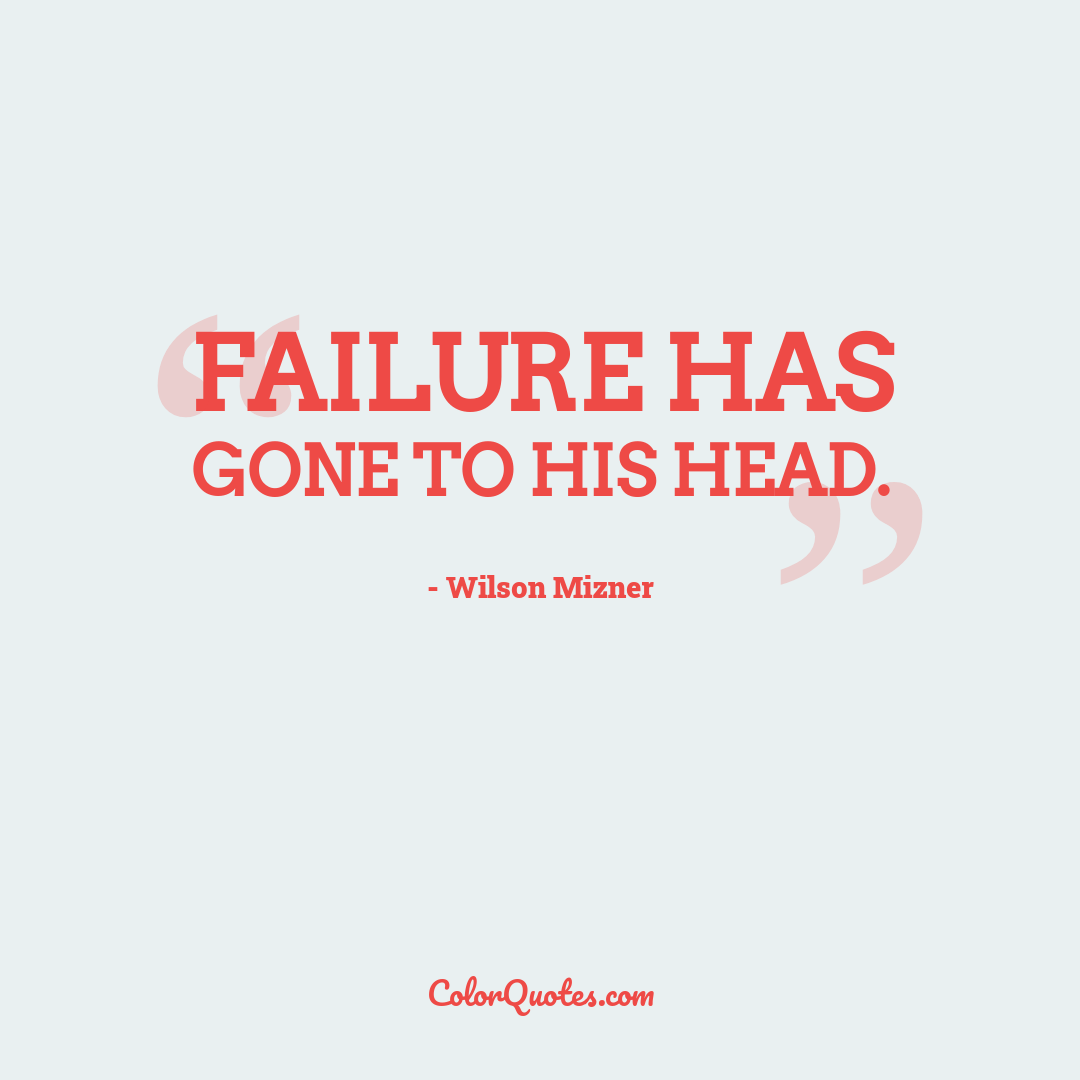 Failure has gone to his head.