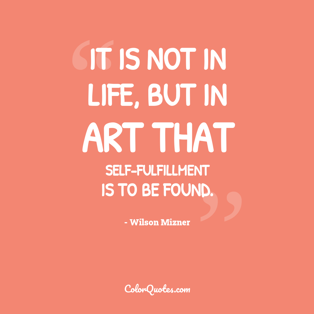 It is not in life, but in art that self-fulfillment is to be found.