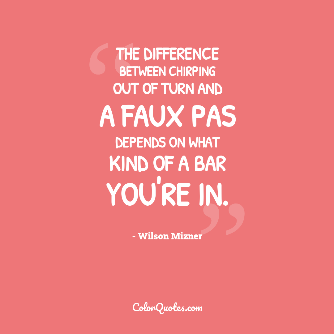 The difference between chirping out of turn and a faux pas depends on what kind of a bar you're in.