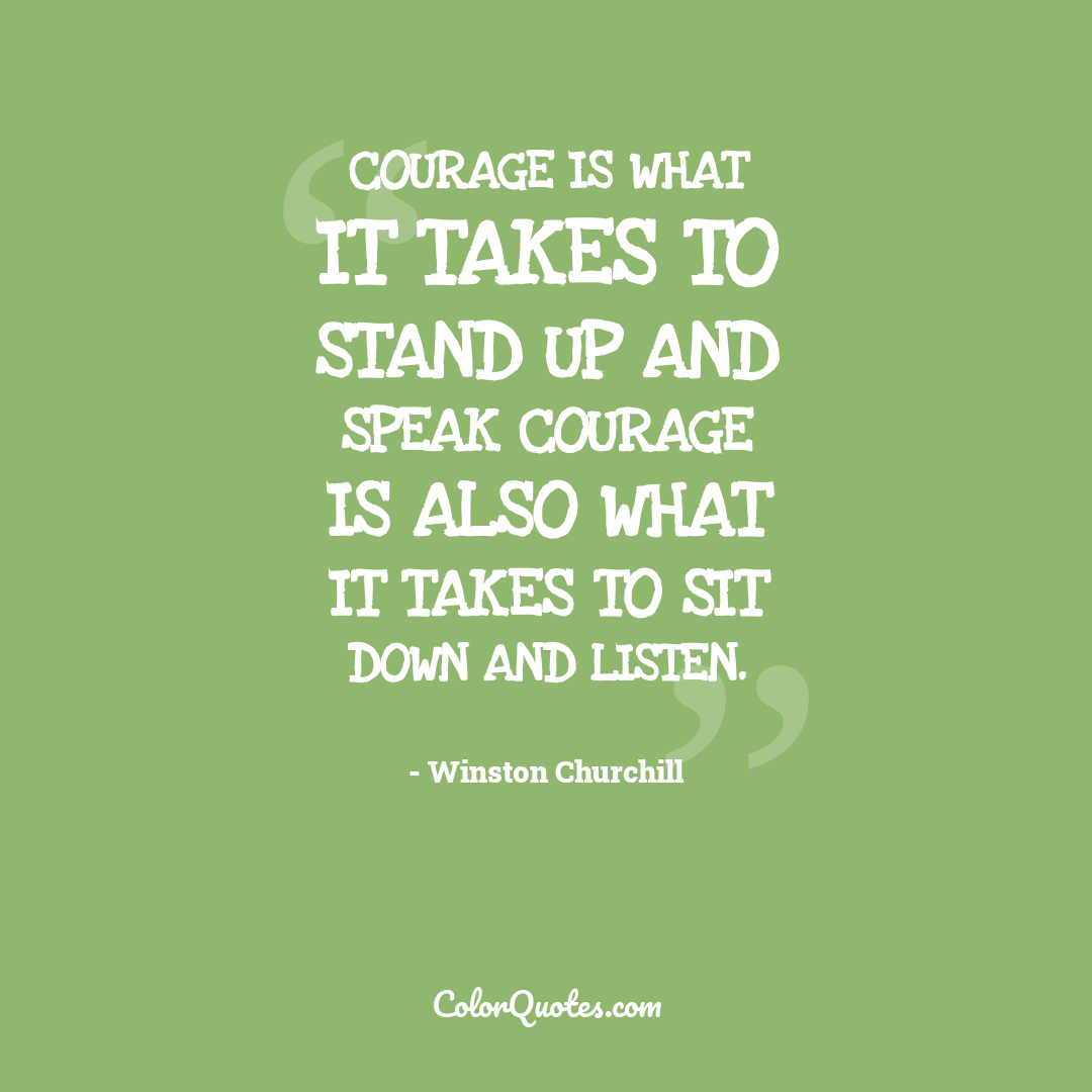Courage is what it takes to stand up and speak courage is also what it takes to sit down and listen.
