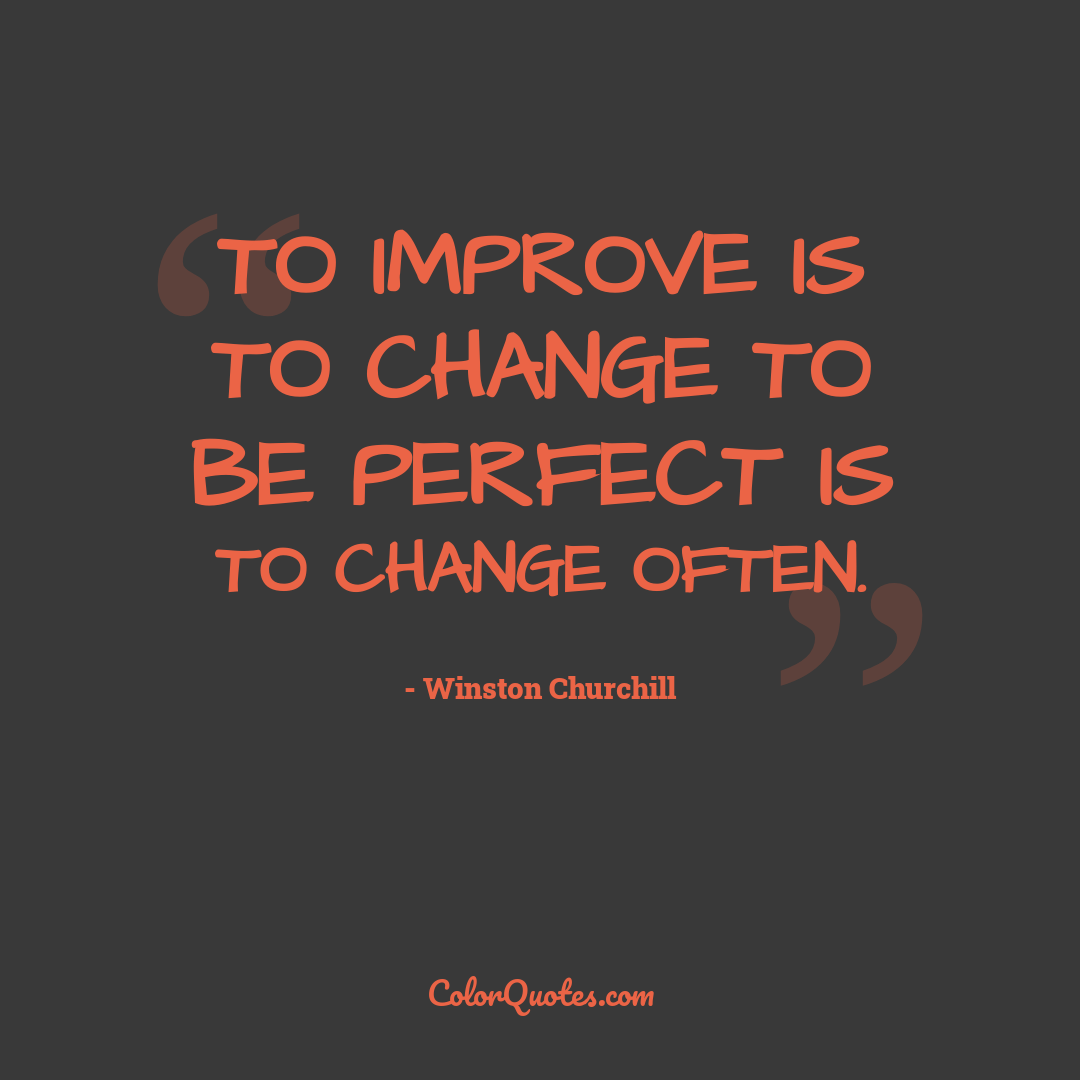 To improve is to change to be perfect is to change often.