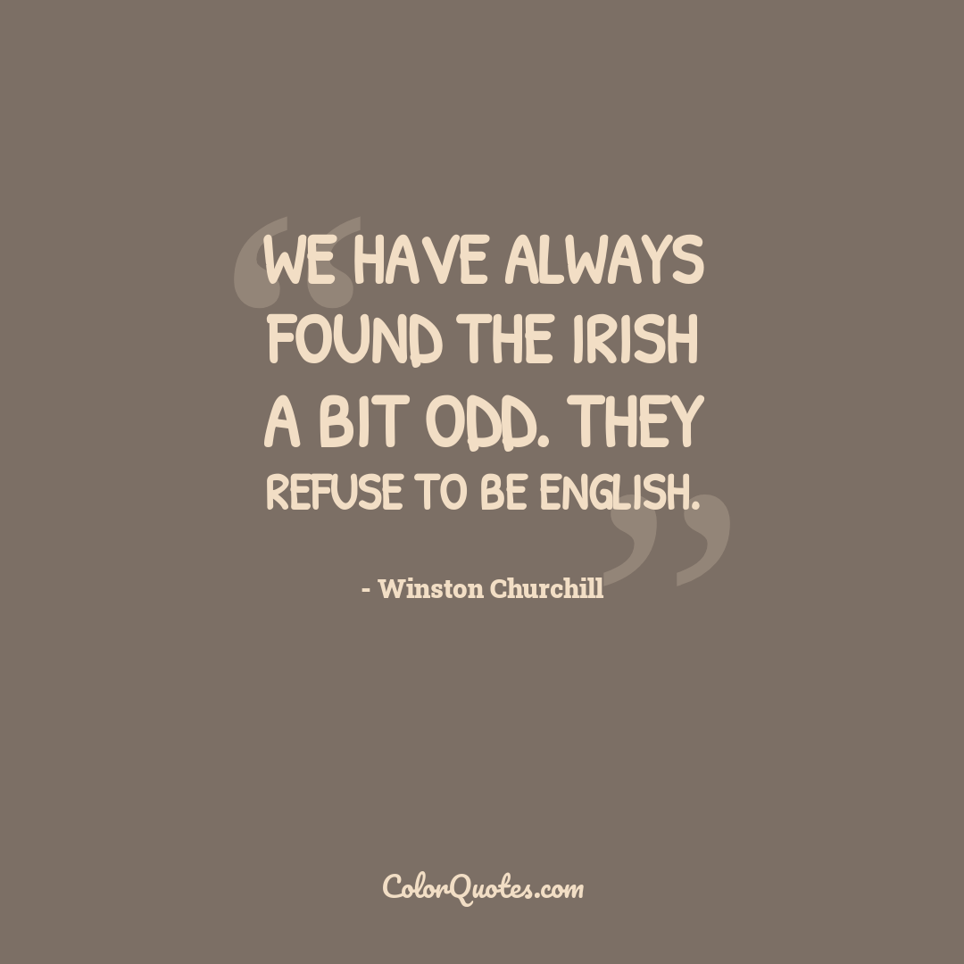 We have always found the Irish a bit odd. They refuse to be English.
