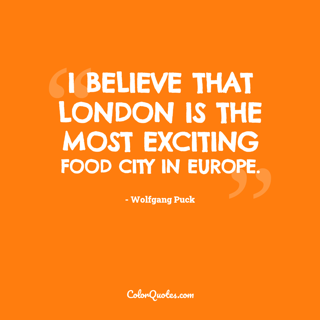 I believe that London is the most exciting food city in Europe.