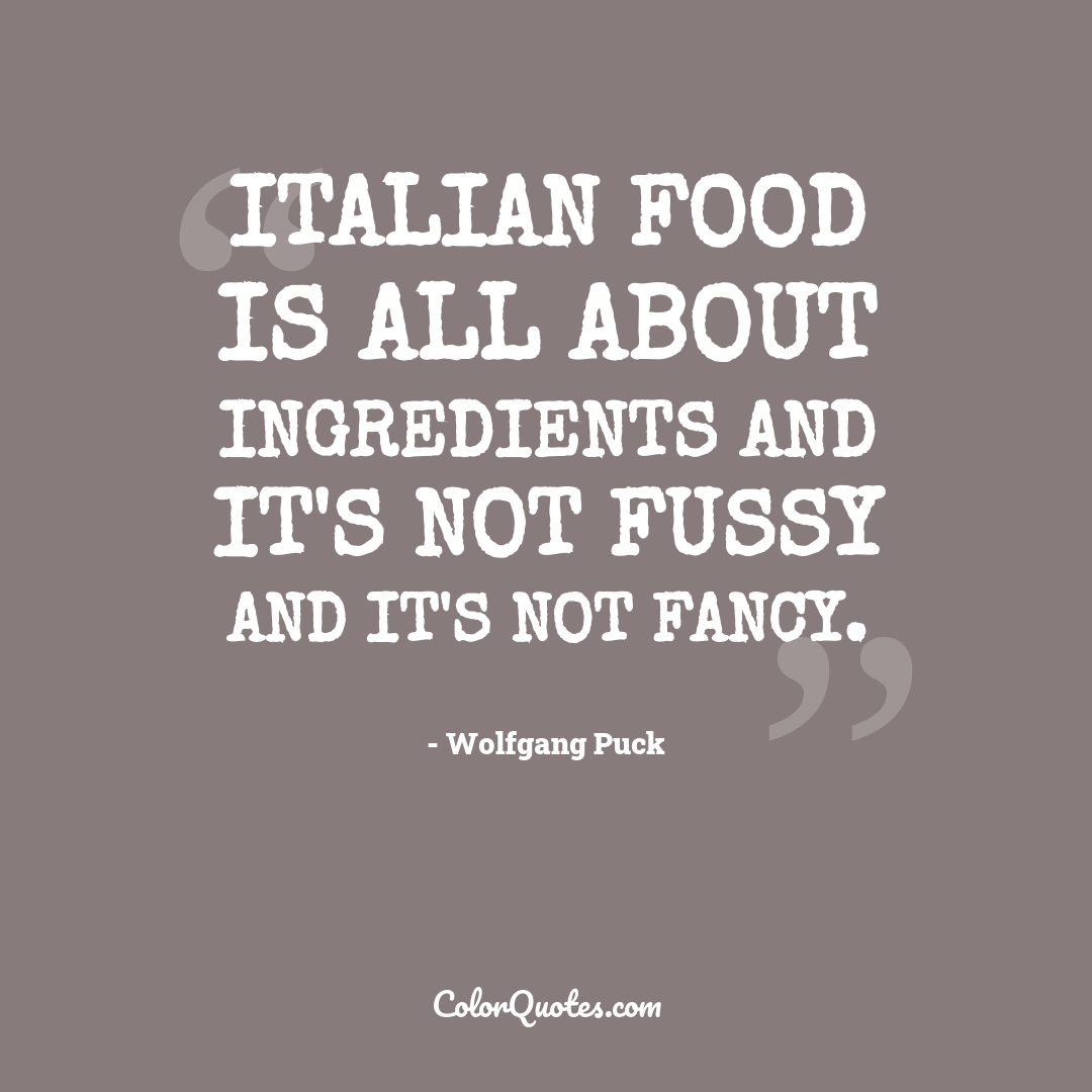 Italian food is all about ingredients and it's not fussy and it's not fancy.