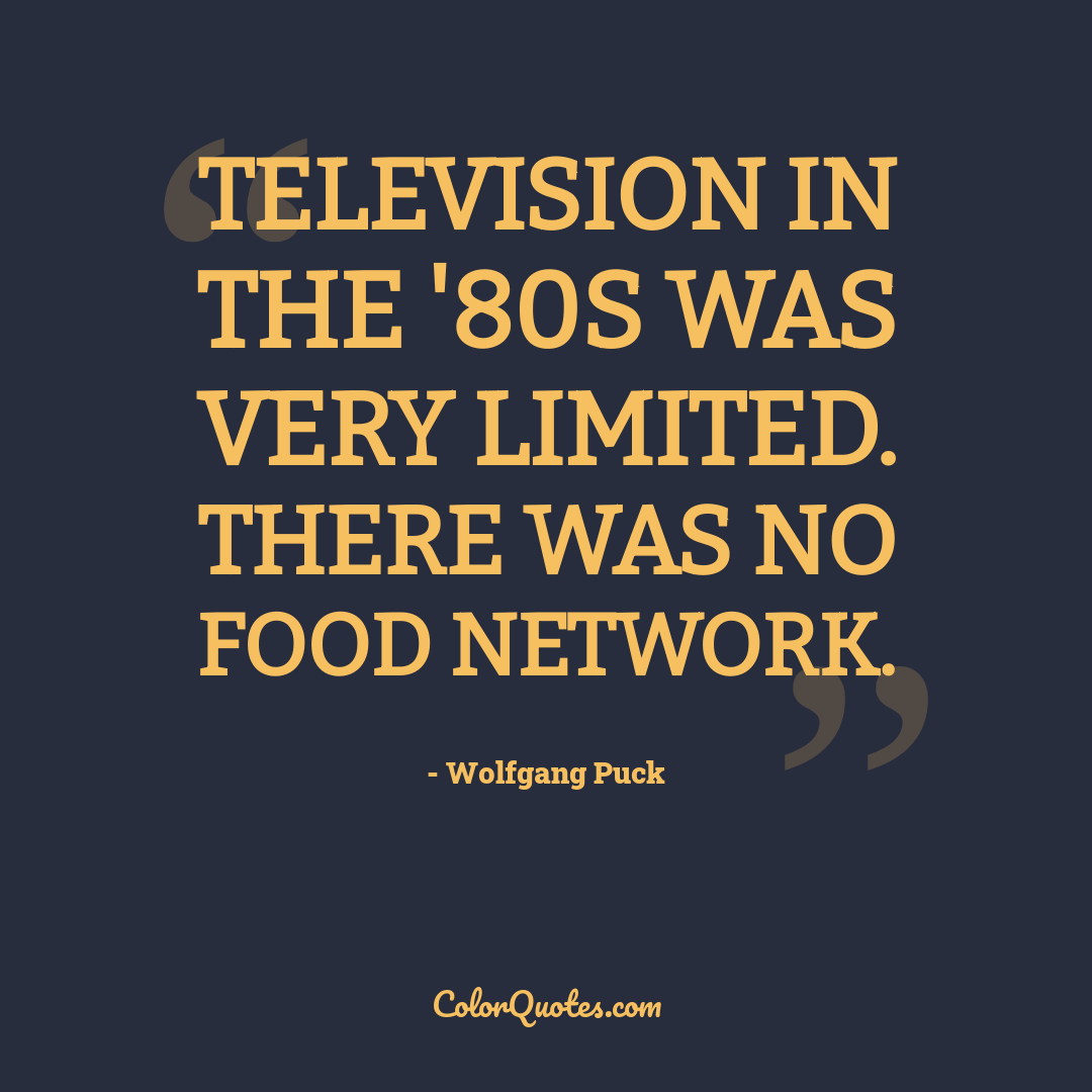 Television in the '80s was very limited. There was no Food Network.