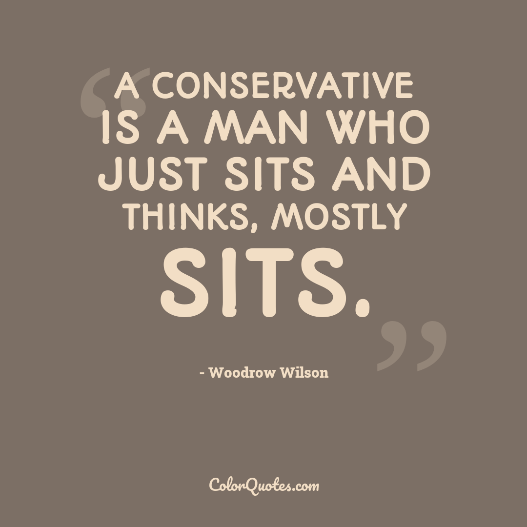 A conservative is a man who just sits and thinks, mostly sits.