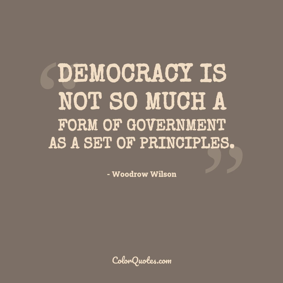 Democracy is not so much a form of government as a set of principles. by Woodrow Wilson