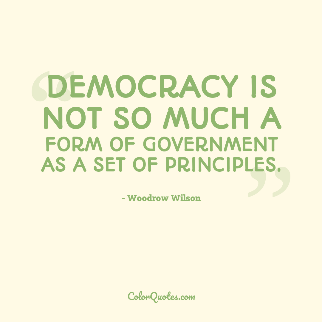 Democracy is not so much a form of government as a set of principles.