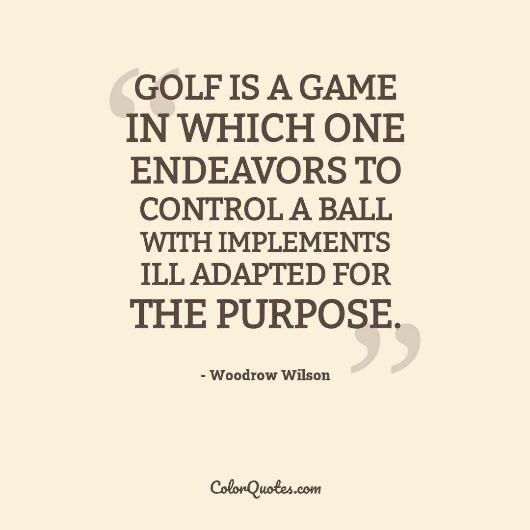 Golf is a game in which one endeavors to control a ball with implements ill adapted for the purpose.