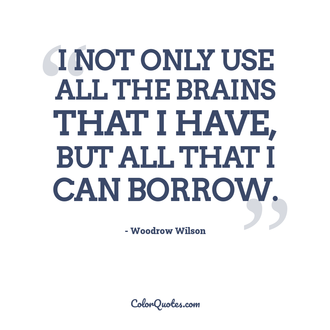 I not only use all the brains that I have, but all that I can borrow.