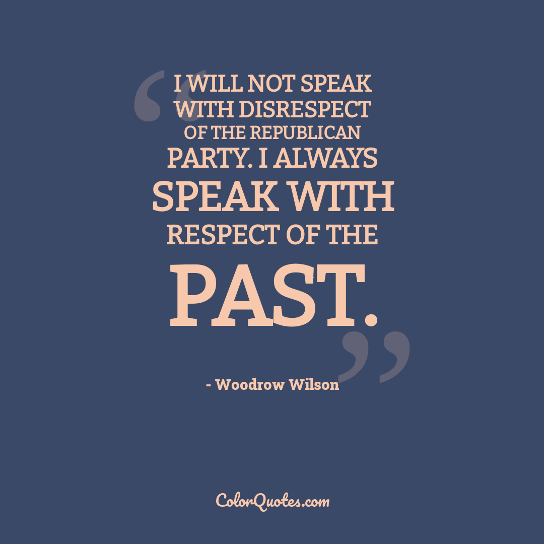 I will not speak with disrespect of the Republican Party. I always speak with respect of the past.