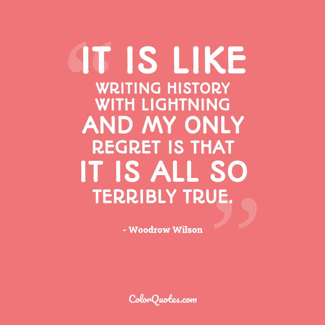 It is like writing history with lightning and my only regret is that it is all so terribly true.