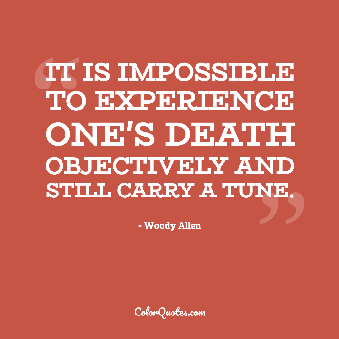 It is impossible to experience one's death objectively and still carry a tune.