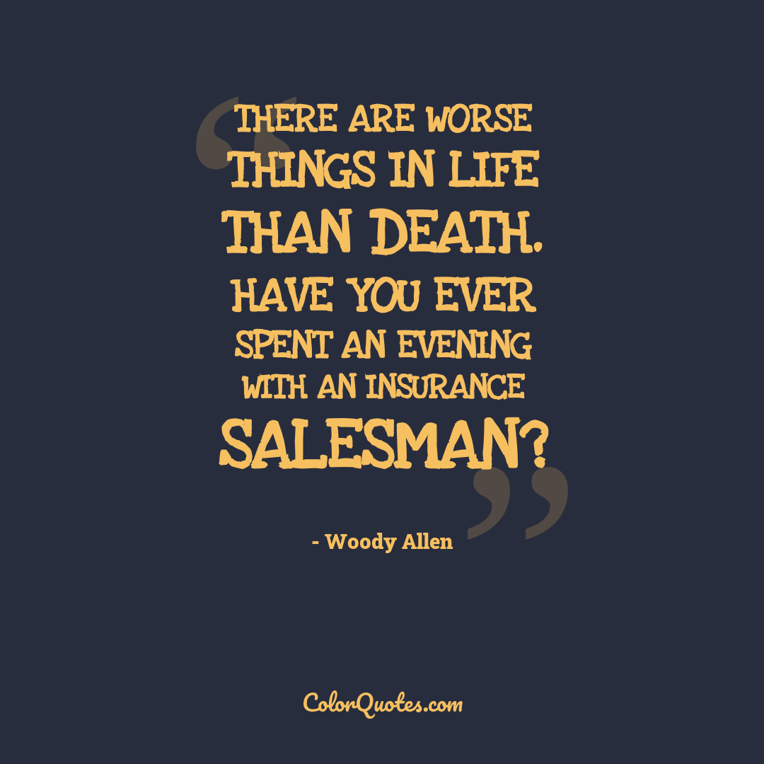 There are worse things in life than death. Have you ever spent an evening with an insurance salesman?