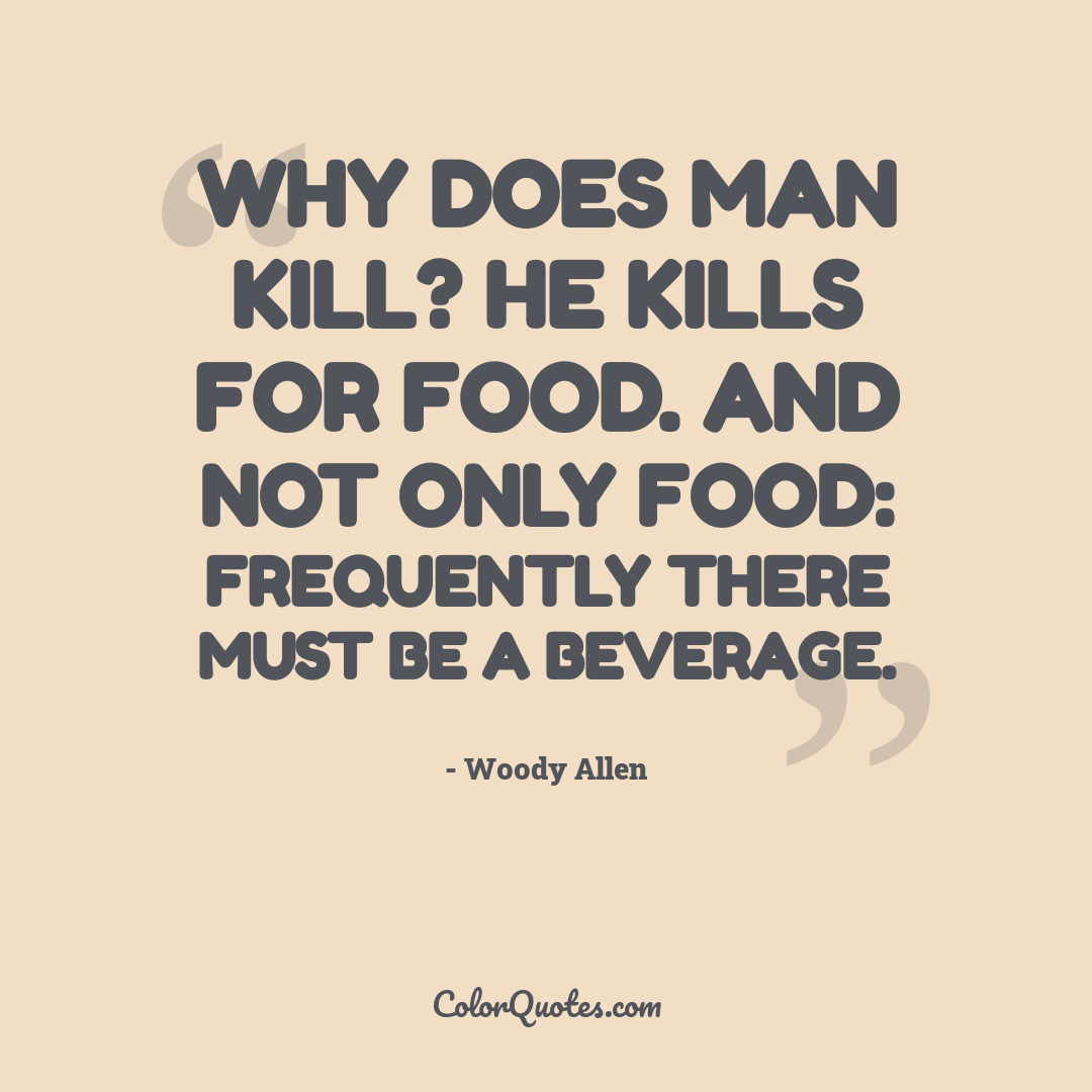 Why does man kill? He kills for food. And not only food: frequently there must be a beverage.