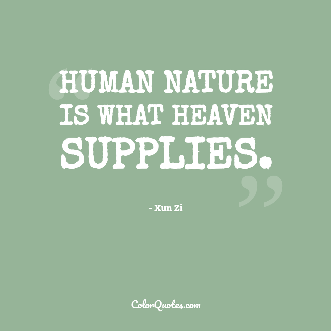 Human nature is what Heaven supplies. by Xun Zi