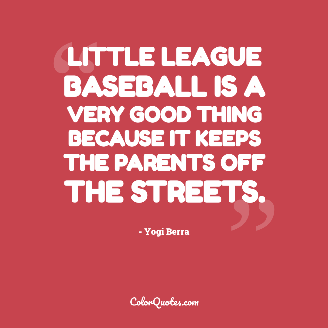 Little League baseball is a very good thing because it keeps the parents off the streets.