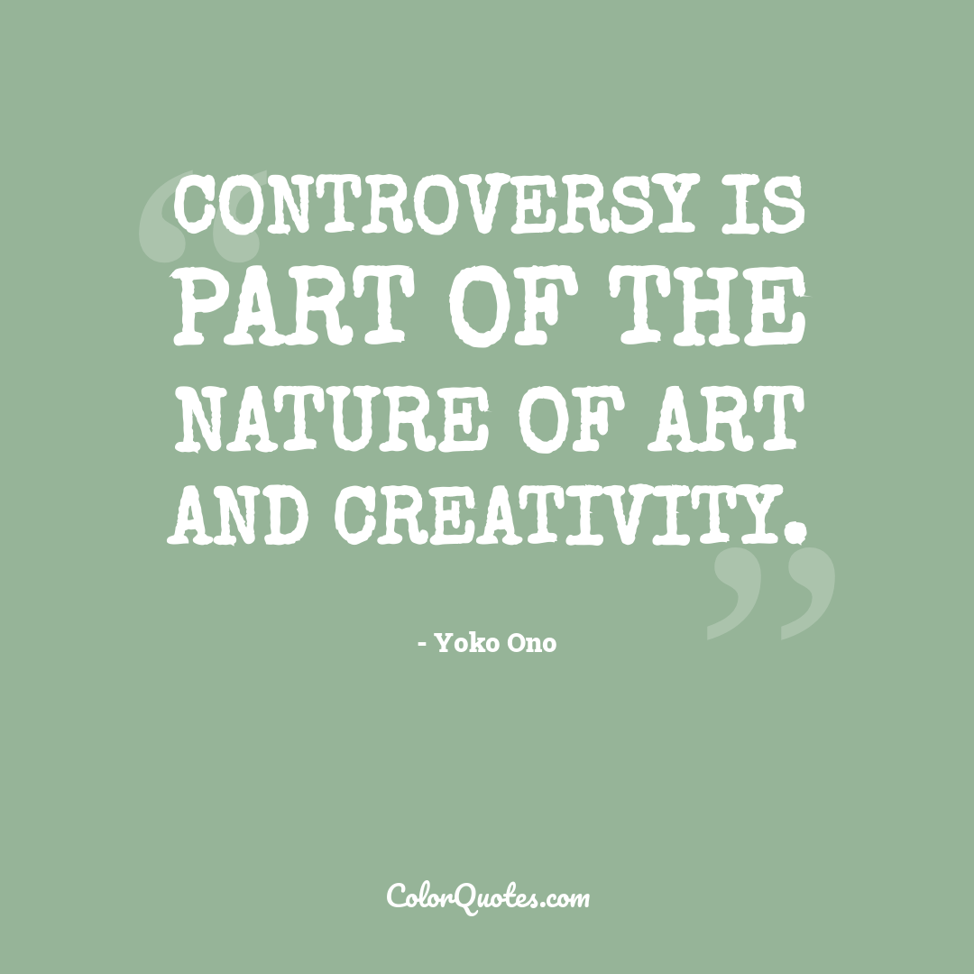 Controversy is part of the nature of art and creativity.