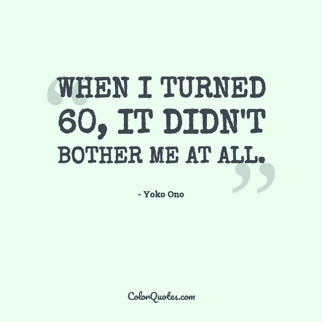 When I turned 60, it didn't bother me at all.