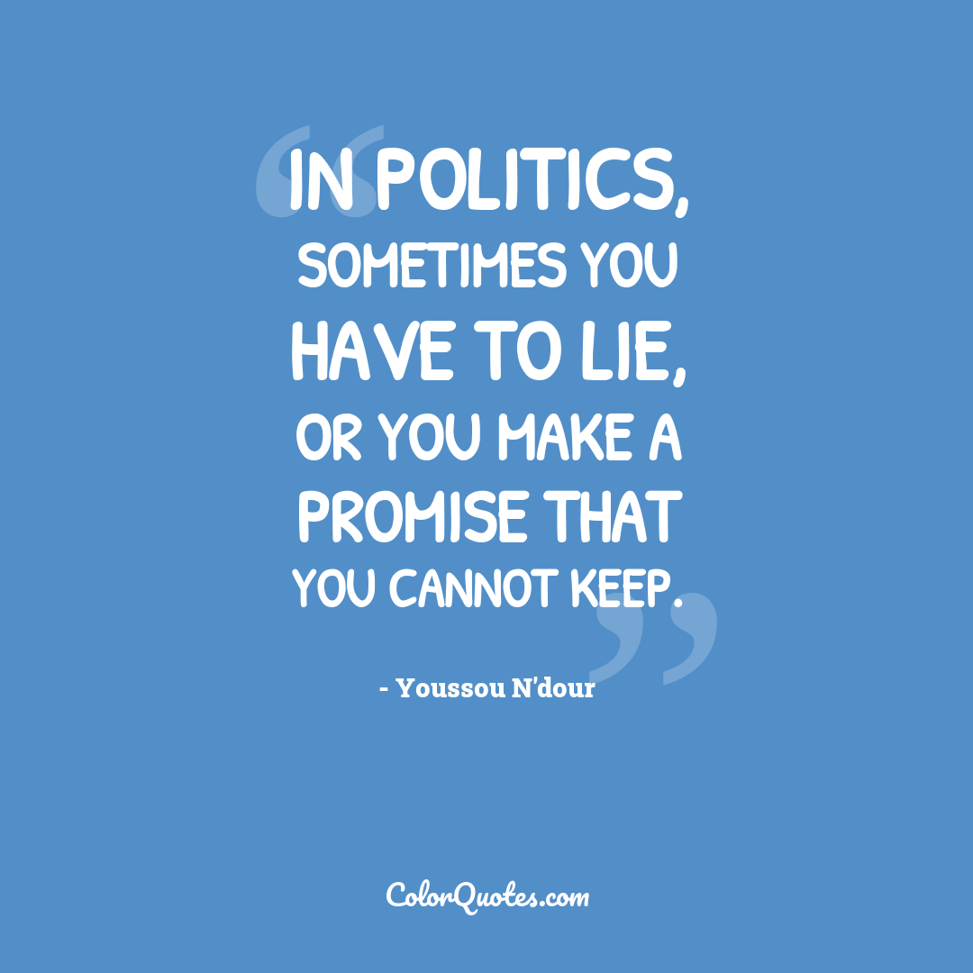 In politics, sometimes you have to lie, or you make a promise that you cannot keep.