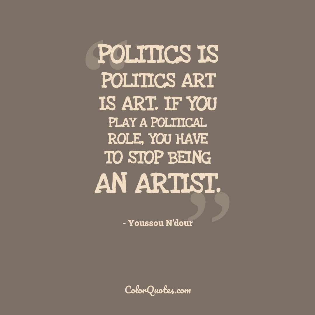 Politics is politics art is art. If you play a political role, you have to stop being an artist.