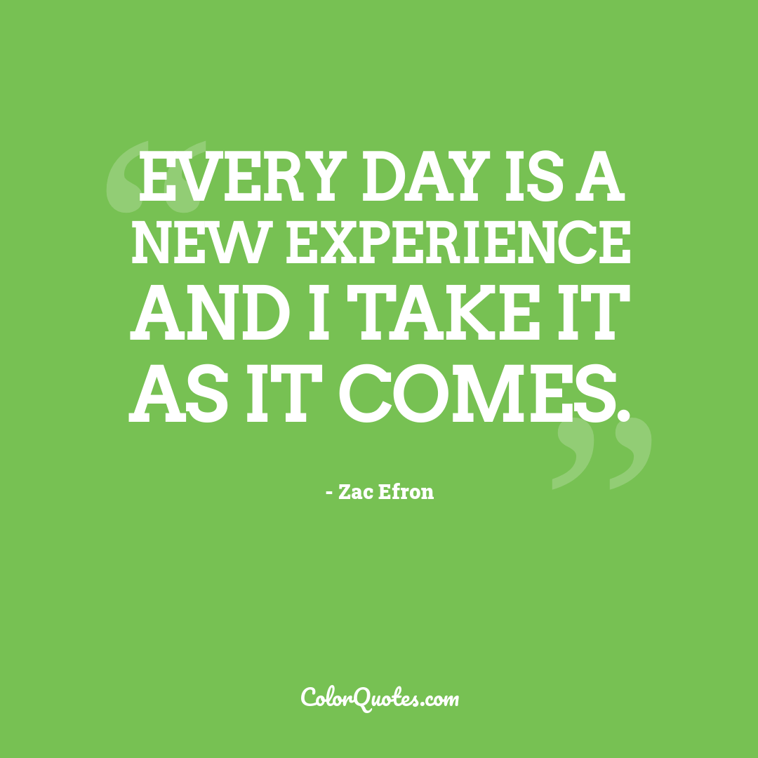 Every day is a new experience and I take it as it comes.