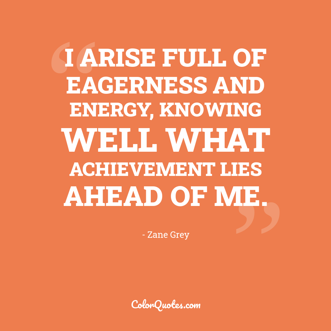 I arise full of eagerness and energy, knowing well what achievement lies ahead of me.