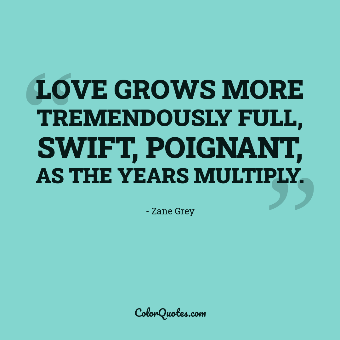 Love grows more tremendously full, swift, poignant, as the years multiply.