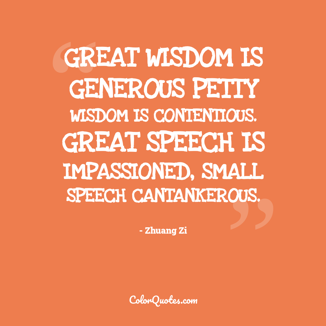 Great wisdom is generous petty wisdom is contentious. Great speech is impassioned, small speech cantankerous.