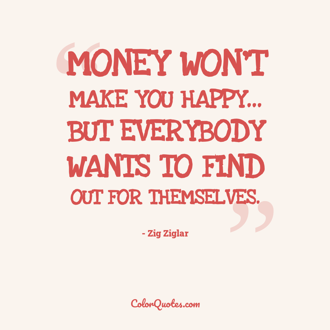 Money won't make you happy... but everybody wants to find out for themselves.