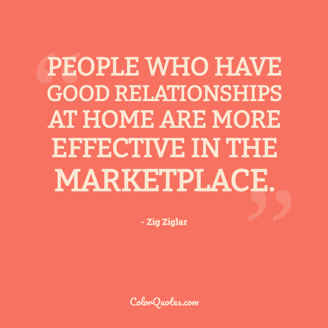 People who have good relationships at home are more effective in the marketplace.