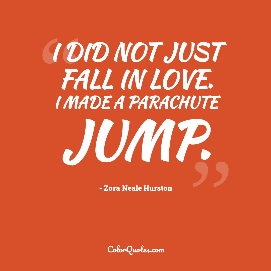 I did not just fall in love. I made a parachute jump.