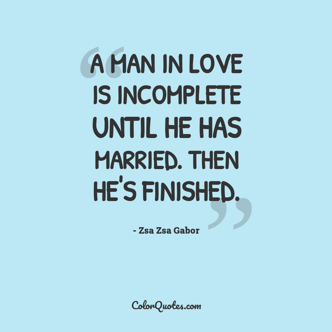 A man in love is incomplete until he has married. Then he's finished.