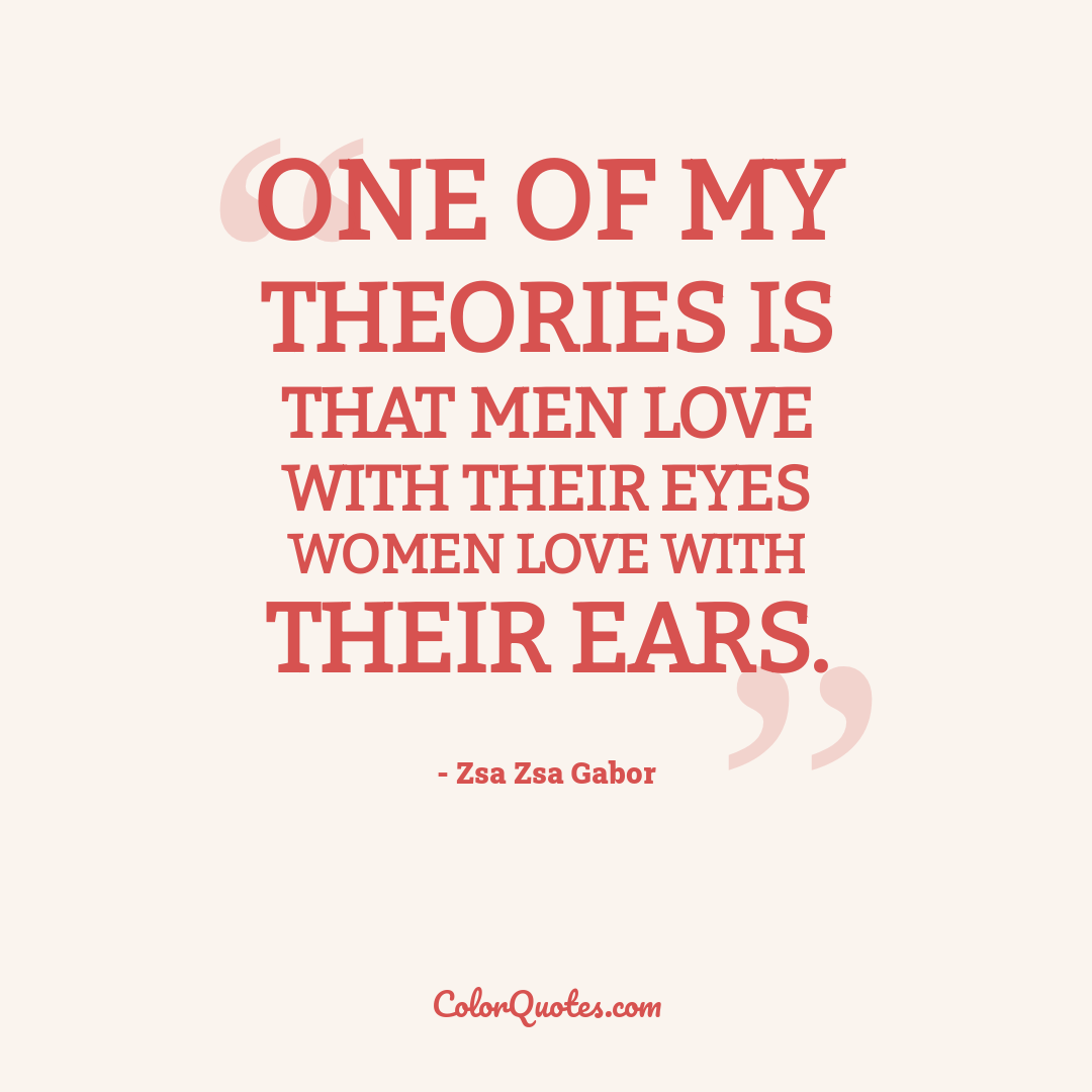One of my theories is that men love with their eyes women love with their ears.